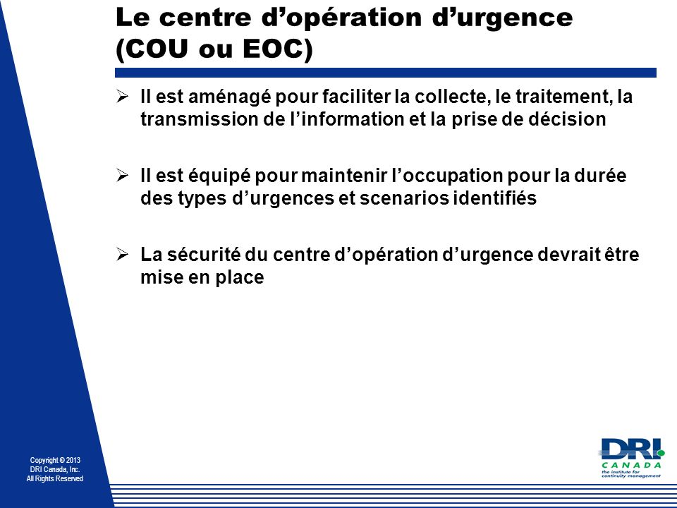 Copyright © 2013 DRI Canada, Inc. All Rights Reserved Le centre dopération durgence (COU ou EOC) Il est aménagé pour faciliter la collecte, le traitem