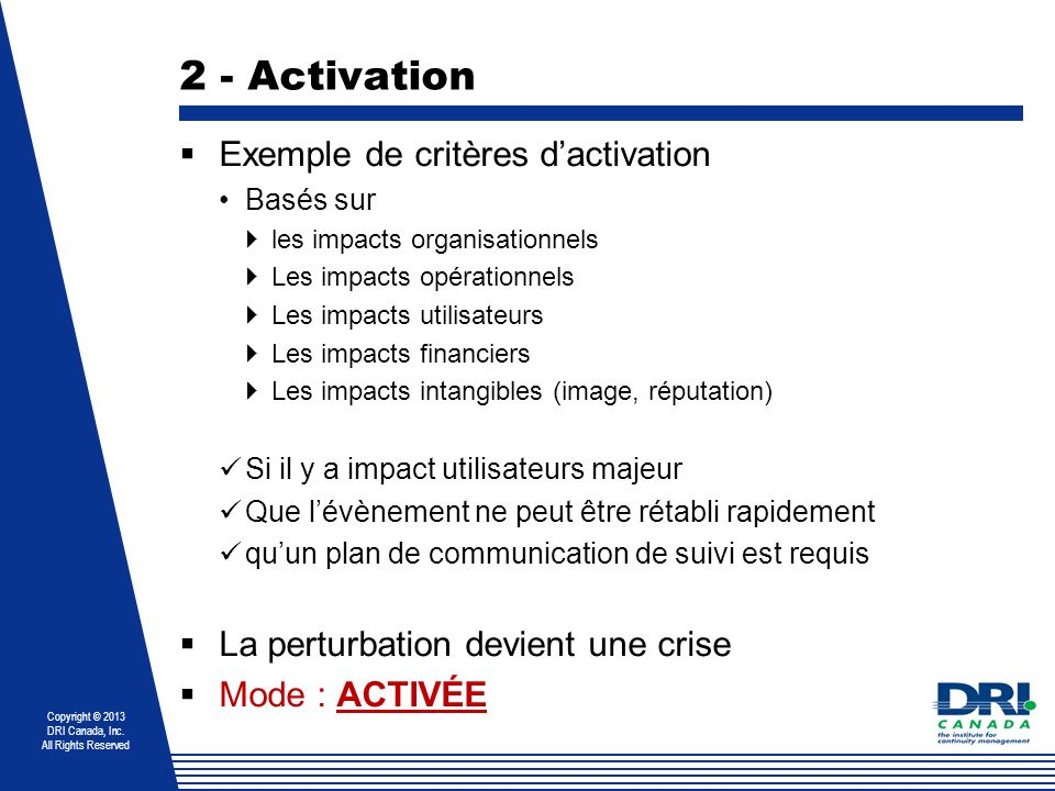 Copyright © 2013 DRI Canada, Inc. All Rights Reserved 2 - Activation Exemple de critères dactivation Basés sur les impacts organisationnels Les impact