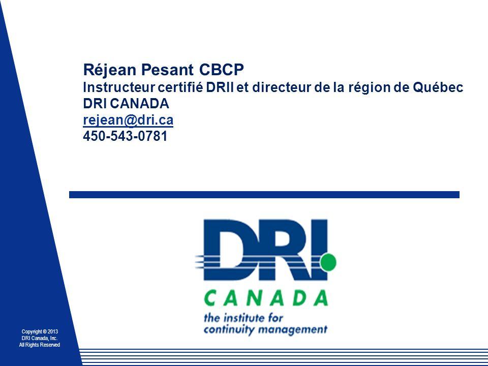 Copyright © 2013 DRI Canada, Inc. All Rights Reserved Réjean Pesant CBCP Instructeur certifié DRII et directeur de la région de Québec DRI CANADA reje