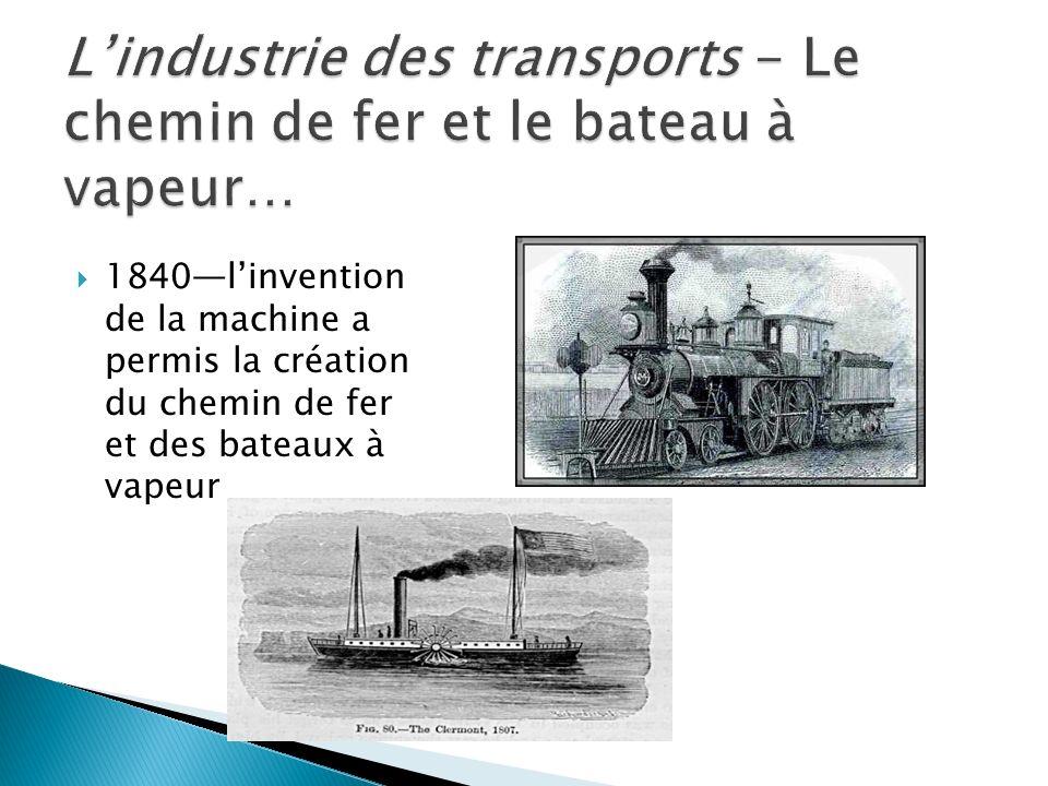1840linvention de la machine a permis la création du chemin de fer et des bateaux à vapeur