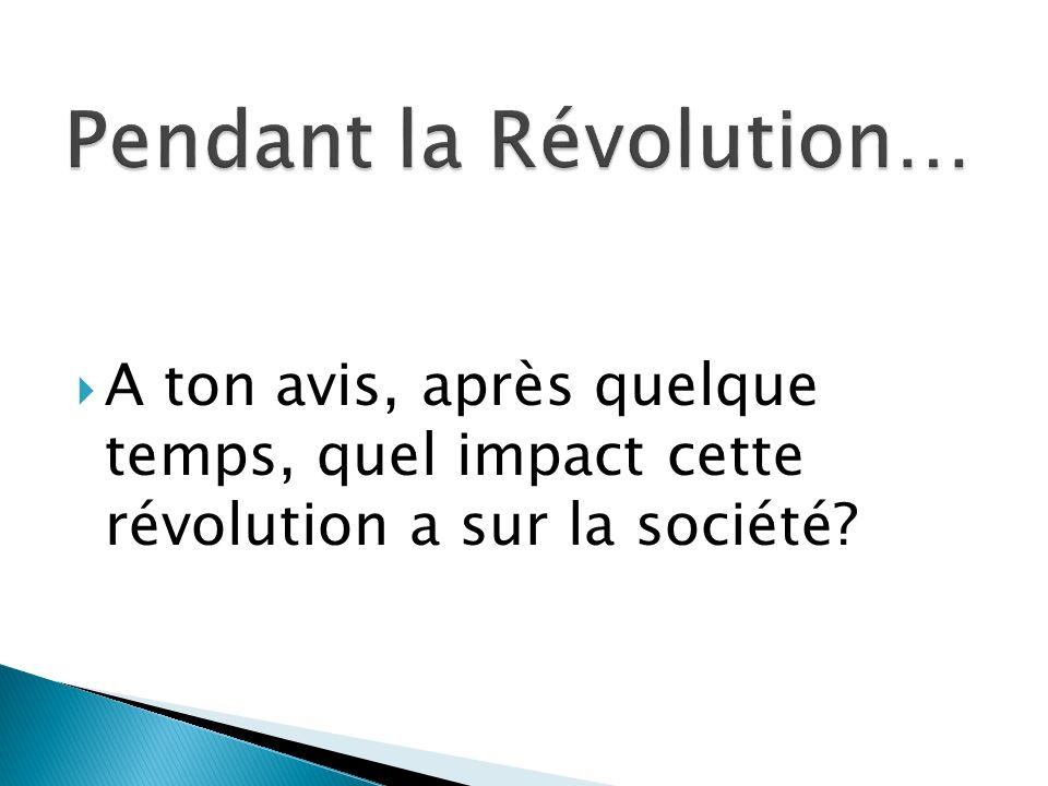 A ton avis, après quelque temps, quel impact cette révolution a sur la société?