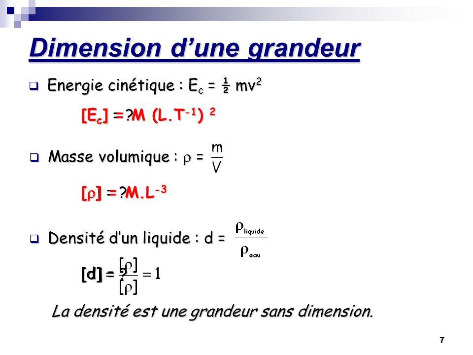 7 Dimension dune grandeur Energie cinétique : Ec = ½ mv2 [E c ] = ? [E c ] = M (L.T -1 ) 2 Densité dun liquide : d = [d] = ? La densité est une grande
