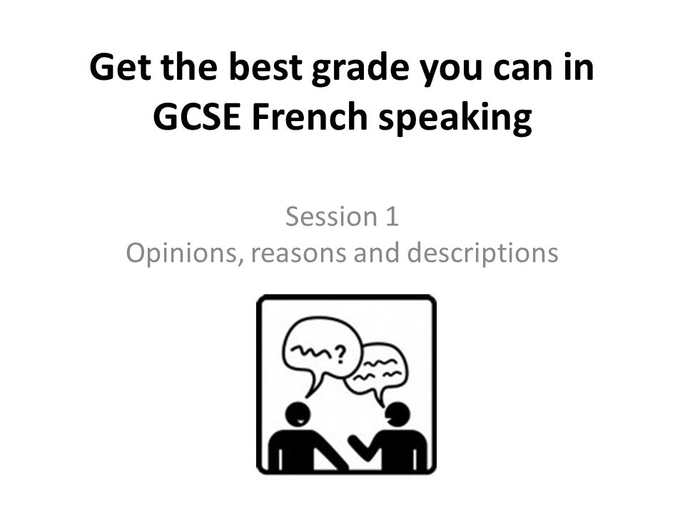 Get the best grade you can in GCSE French speaking Session 1 Opinions, reasons and descriptions