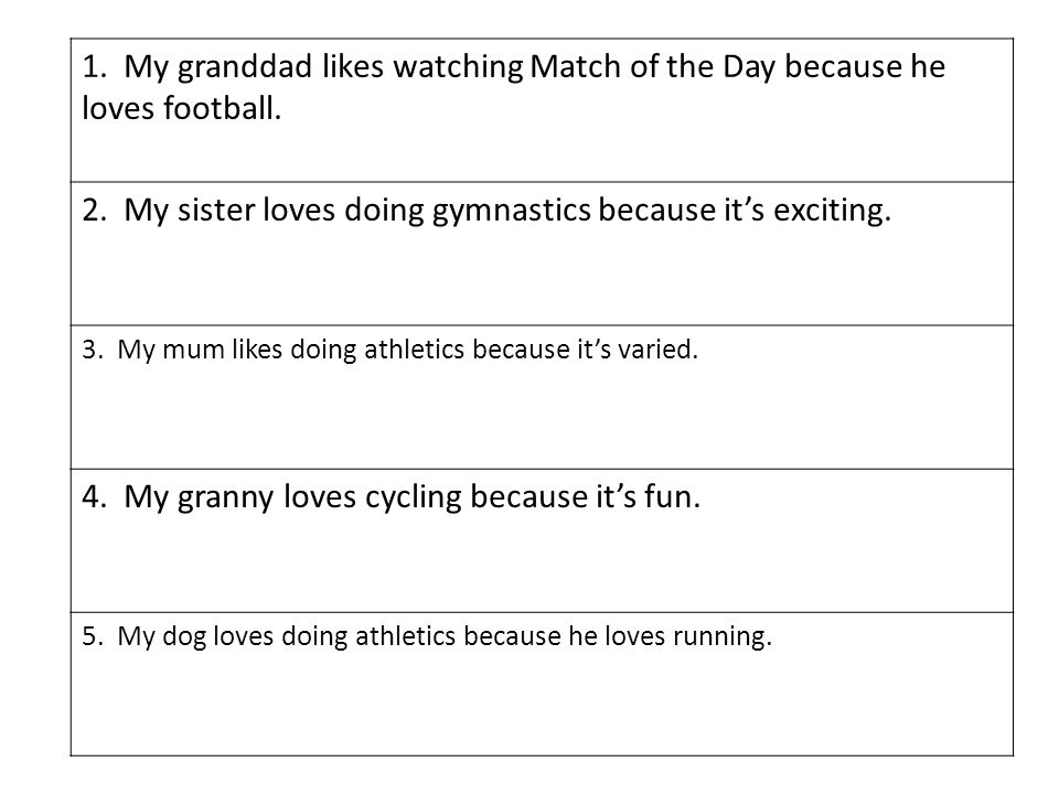 1. My granddad likes watching Match of the Day because he loves football. 2. My sister loves doing gymnastics because its exciting. 3. My mum likes do