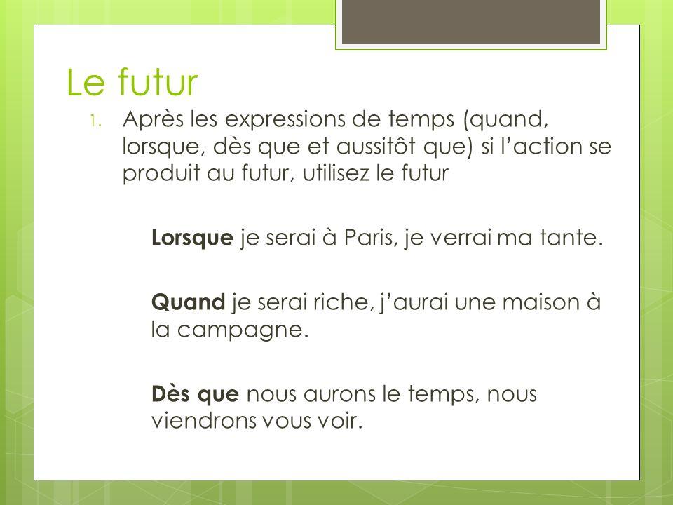 1. Après les expressions de temps (quand, lorsque, dès que et aussitôt que) si laction se produit au futur, utilisez le futur Lorsque je serai à Paris