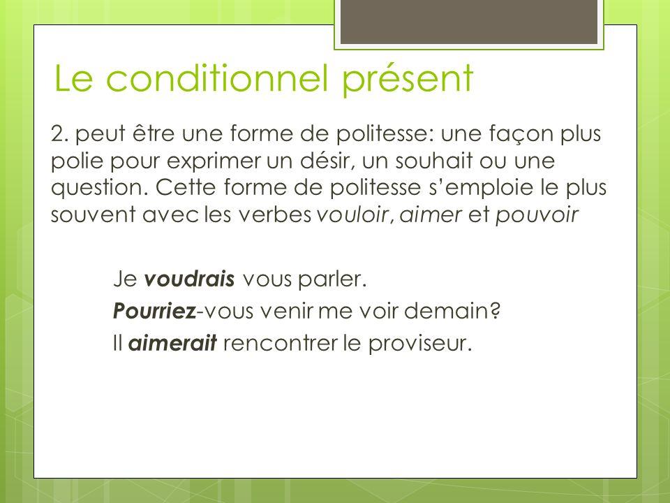 Le conditionnel présent 2. peut être une forme de politesse: une façon plus polie pour exprimer un désir, un souhait ou une question. Cette forme de p