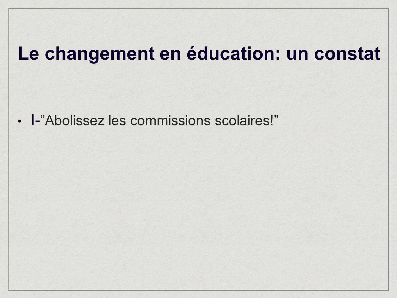 Le changement en éducation: un constat I- Abolissez les commissions scolaires!