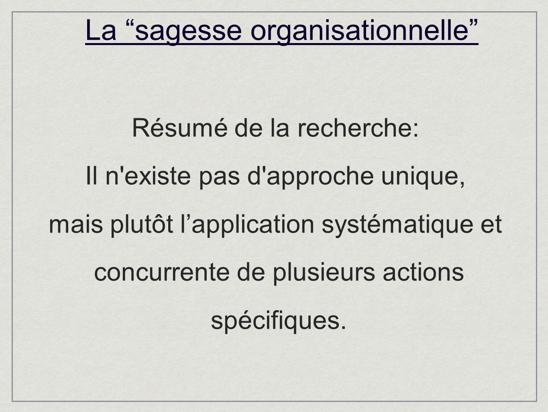 La sagesse organisationnelle Résumé de la recherche: Il n existe pas d approche unique, mais plutôt lapplication systématique et concurrente de plusieurs actions spécifiques.