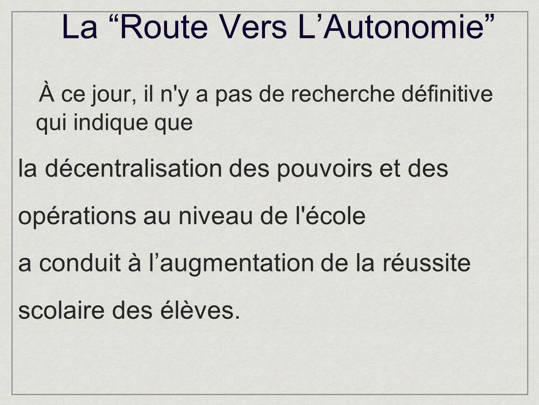 La Route Vers LAutonomie À ce jour, il n y a pas de recherche définitive qui indique que la décentralisation des pouvoirs et des opérations au niveau de l école a conduit à laugmentation de la réussite scolaire des élèves.
