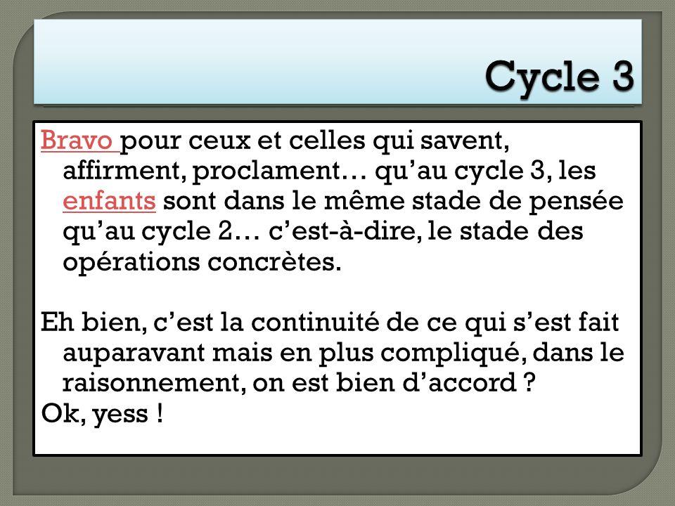 Bravo Bravo pour ceux et celles qui savent, affirment, proclament… quau cycle 3, les enfants sont dans le même stade de pensée quau cycle 2… cest-à-di