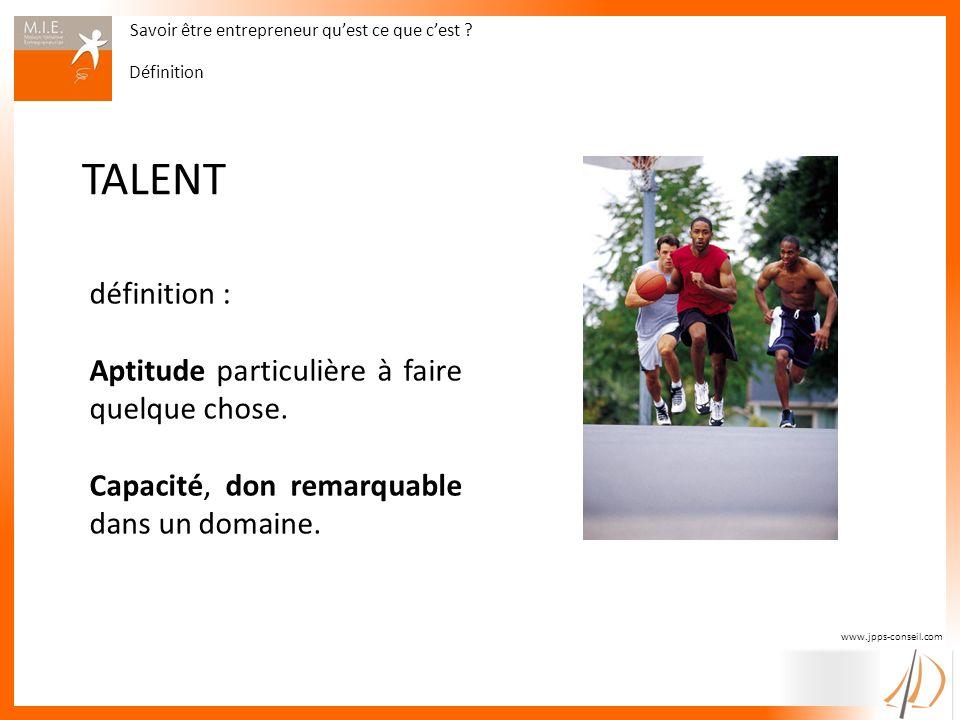 www.jpps-conseil.com TALENT définition : Aptitude particulière à faire quelque chose. Capacité, don remarquable dans un domaine. Savoir être entrepren