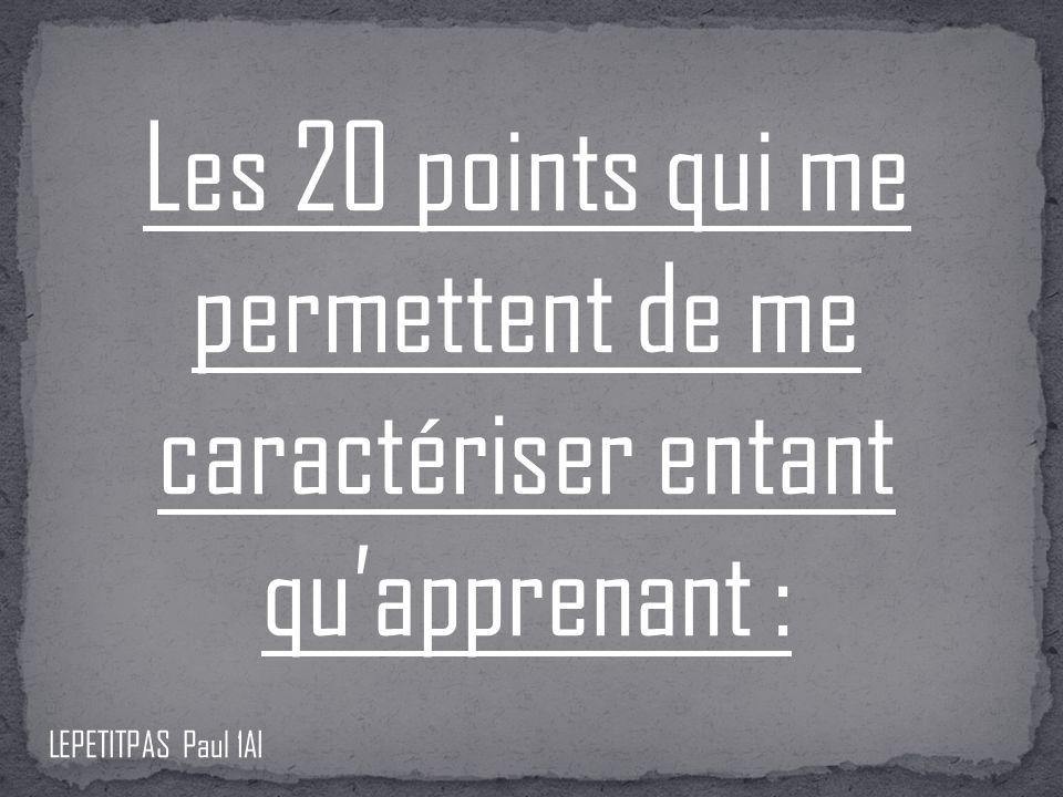 Les 20 points qui me permettent de me caractériser entant quapprenant : LEPETITPAS Paul 1AI