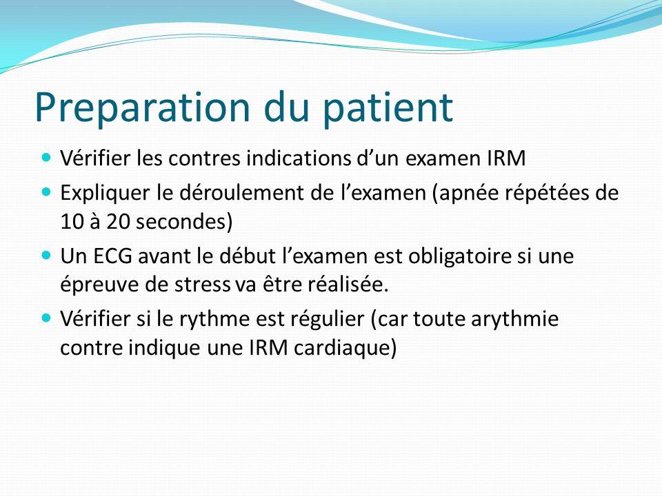 Preparation du patient Vérifier les contres indications dun examen IRM Expliquer le déroulement de lexamen (apnée répétées de 10 à 20 secondes) Un ECG