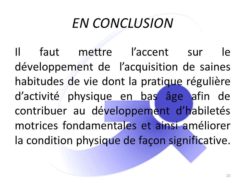 EN CONCLUSION Il faut mettre laccent sur le développement de lacquisition de saines habitudes de vie dont la pratique régulière dactivité physique en