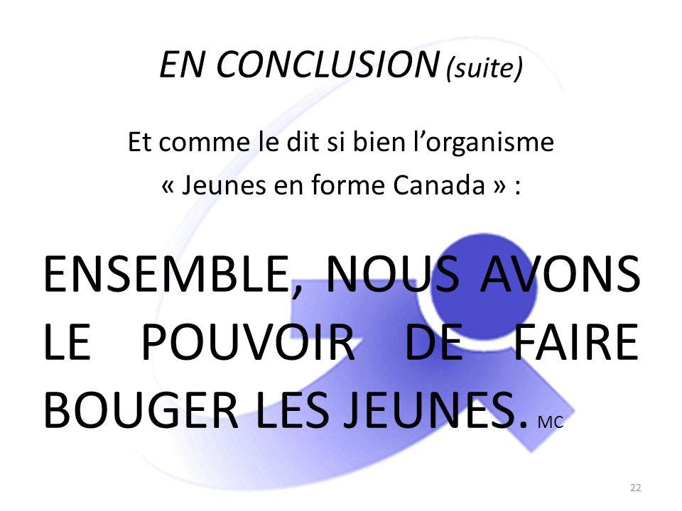 EN CONCLUSION (suite) Et comme le dit si bien lorganisme « Jeunes en forme Canada » : 22 ENSEMBLE, NOUS AVONS LE POUVOIR DE FAIRE BOUGER LES JEUNES. M
