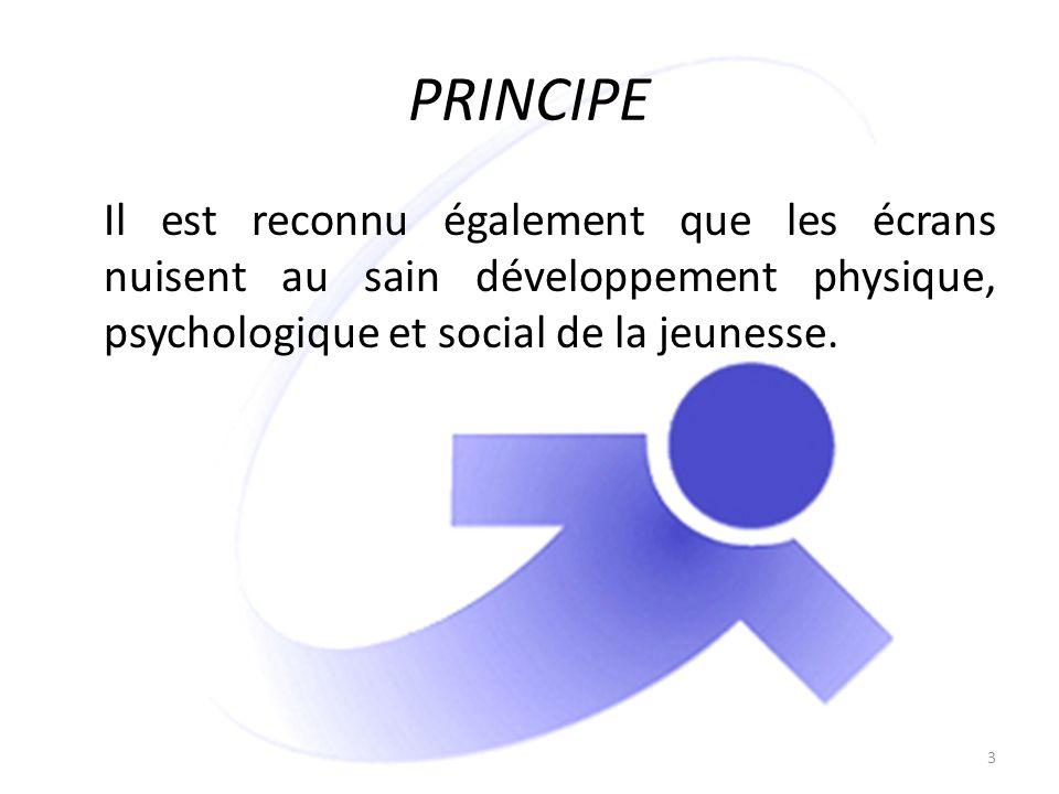 PRINCIPE Il est reconnu également que les écrans nuisent au sain développement physique, psychologique et social de la jeunesse. 3