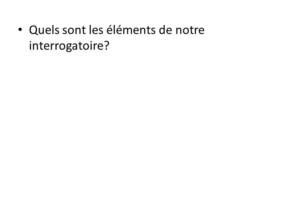Quels sont les éléments de notre interrogatoire?