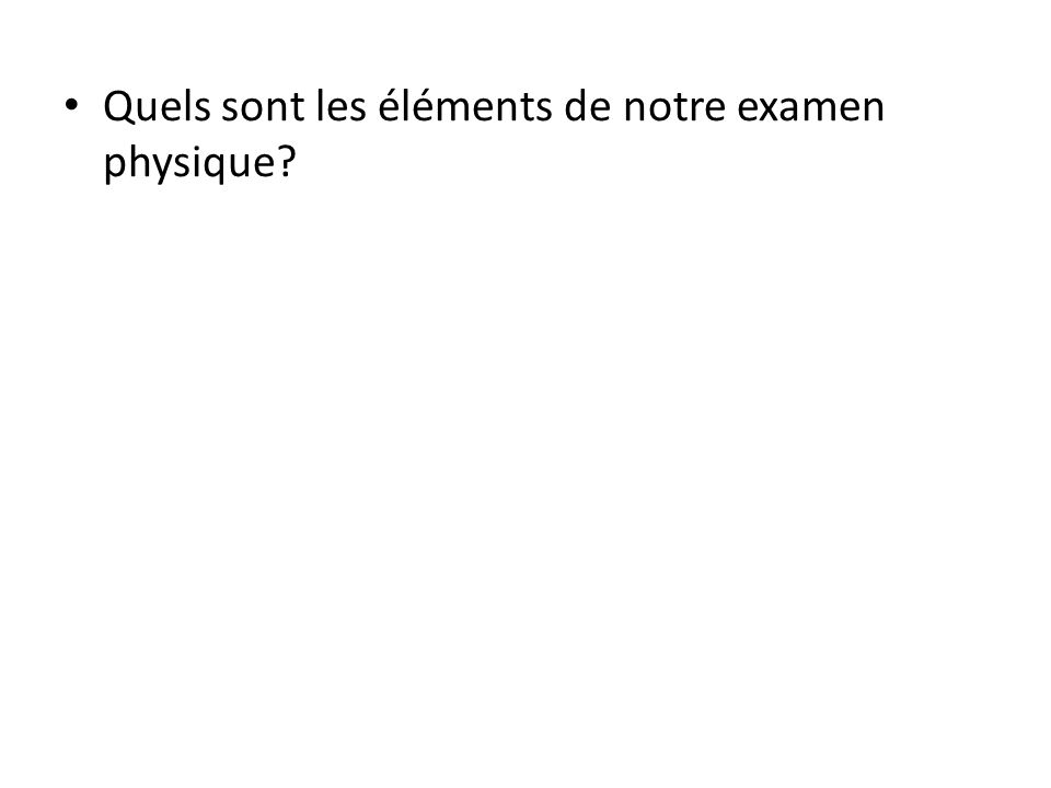 Quels sont les éléments de notre examen physique?