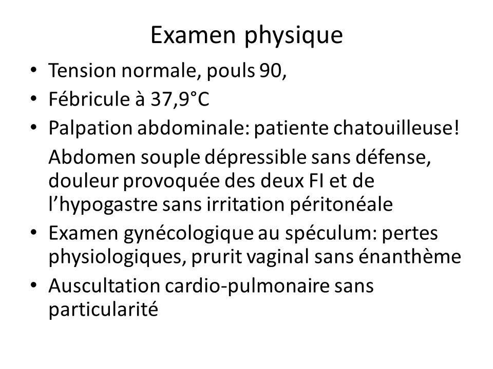 Examen physique Tension normale, pouls 90, Fébricule à 37,9°C Palpation abdominale: patiente chatouilleuse! Abdomen souple dépressible sans défense, d
