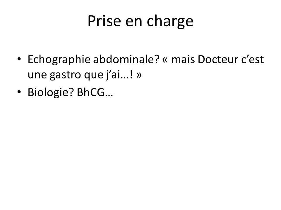 Prise en charge Echographie abdominale? « mais Docteur cest une gastro que jai…! » Biologie? BhCG…