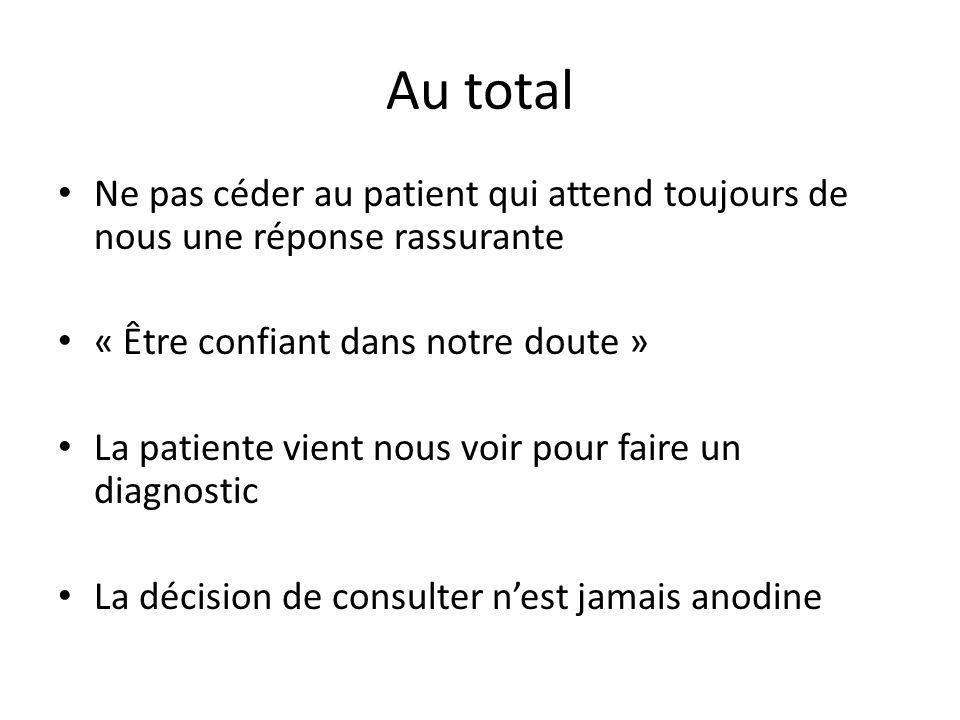 Au total Ne pas céder au patient qui attend toujours de nous une réponse rassurante « Être confiant dans notre doute » La patiente vient nous voir pou