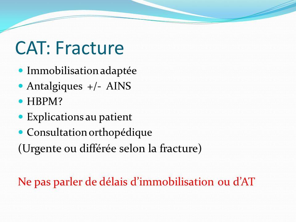 CAT: Fracture Immobilisation adaptée Antalgiques +/- AINS HBPM? Explications au patient Consultation orthopédique (Urgente ou différée selon la fractu