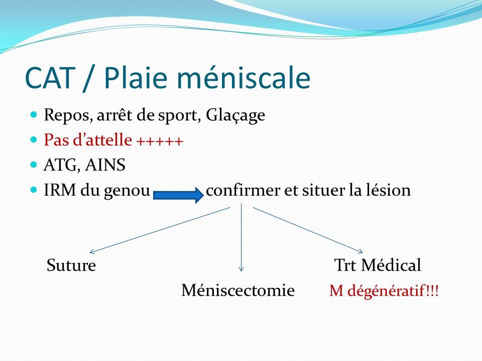 CAT / Plaie méniscale Repos, arrêt de sport, Glaçage Pas dattelle +++++ ATG, AINS IRM du genou confirmer et situer la lésion Suture Trt Médical Méniscectomie M dégénératif!!!