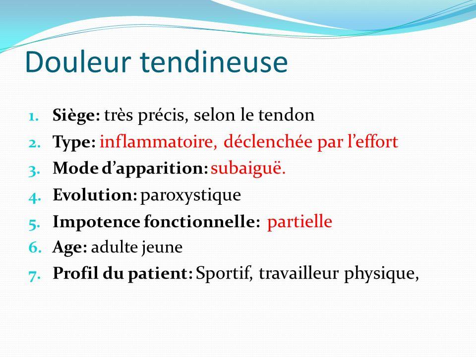 Douleur tendineuse 1. Siège: très précis, selon le tendon 2. Type: inflammatoire, déclenchée par leffort 3. Mode dapparition: subaiguë. 4. Evolution: