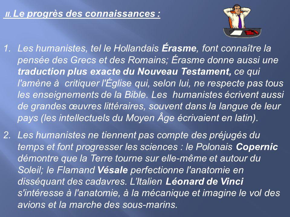 II. Le progrès des connaissances : 1.Les humanistes, tel le Hollandais Érasme, font connaître la pensée des Grecs et des Romains; Érasme donne aussi u