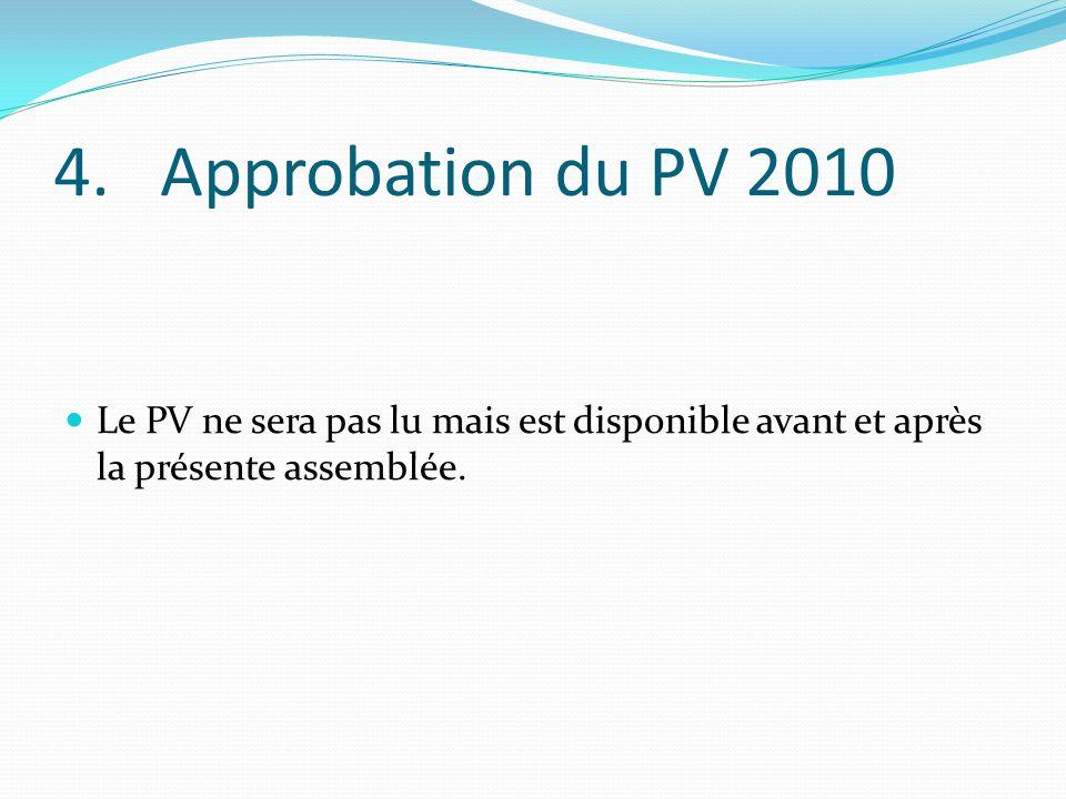 4.Approbation du PV 2010 Le PV ne sera pas lu mais est disponible avant et après la présente assemblée.