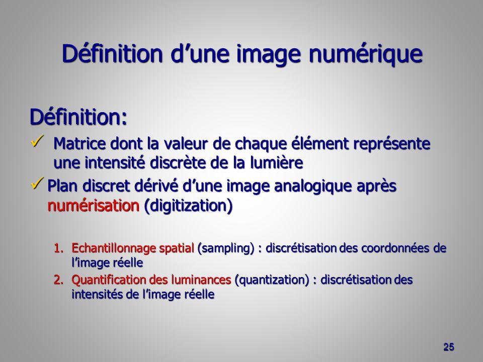Définition dune image numérique Définition: Matrice dont la valeur de chaque élément représente une intensité discrète de la lumière Matrice dont la valeur de chaque élément représente une intensité discrète de la lumière Plan discret dérivé dune image analogique après numérisation (digitization) Plan discret dérivé dune image analogique après numérisation (digitization) 1.Echantillonnage spatial (sampling) : discrétisation des coordonnées de limage réelle 2.Quantification des luminances (quantization) : discrétisation des intensités de limage réelle 25