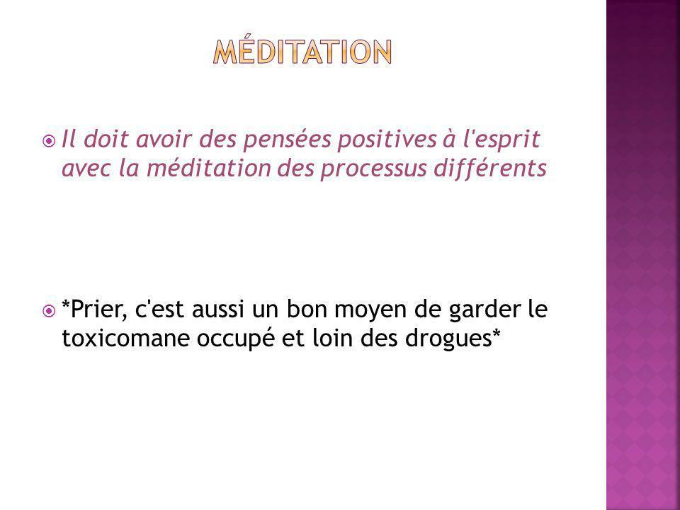 Il doit avoir des pensées positives à l esprit avec la méditation des processus différents *Prier, c est aussi un bon moyen de garder le toxicomane occupé et loin des drogues*