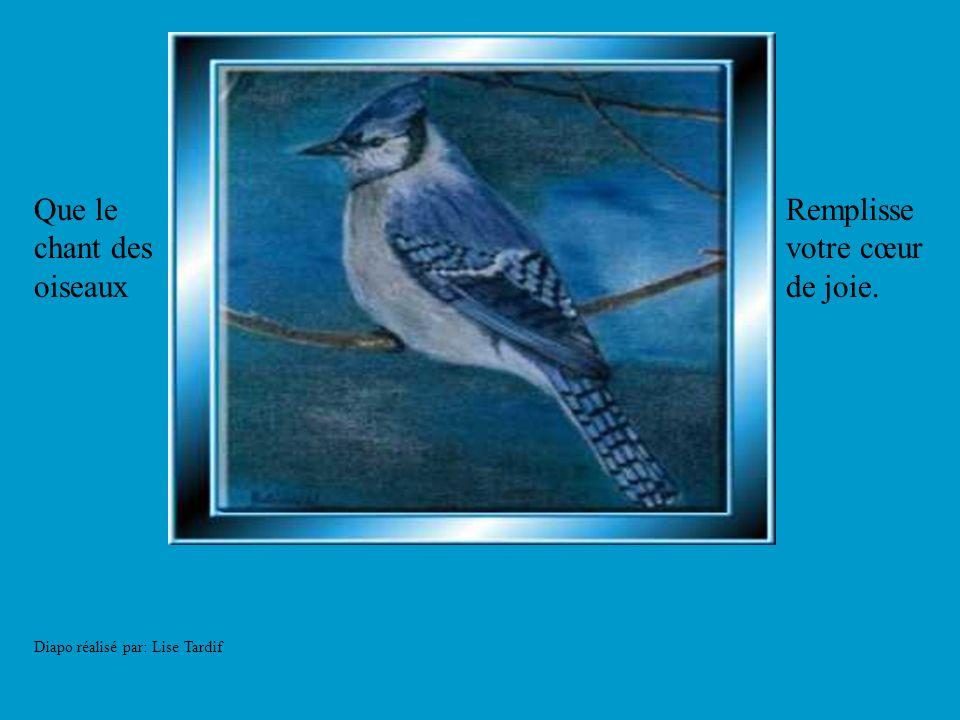 Diapo réalisé par: Lise Tardif Que le chant des oiseaux Remplisse votre cœur de joie.