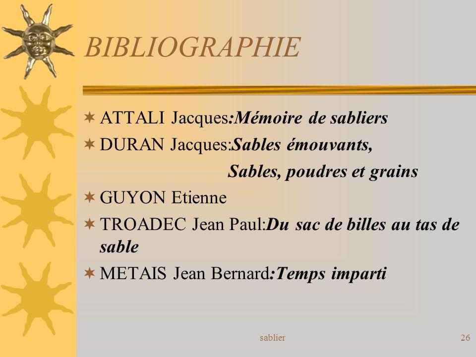 sablier26 BIBLIOGRAPHIE ATTALI Jacques:Mémoire de sabliers DURAN Jacques:Sables émouvants, Sables, poudres et grains GUYON Etienne TROADEC Jean Paul:D