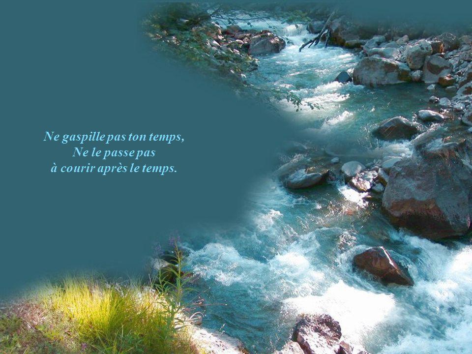 Cueille-le précieusement comme l'eau du ruisseau qui t'est toujours disponible.
