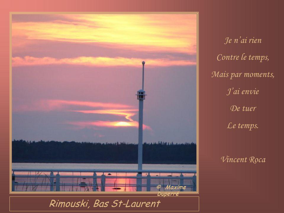 Rimouski, Bas St-Laurent Je nai rien Contre le temps, Mais par moments, Jai envie De tuer Le temps.