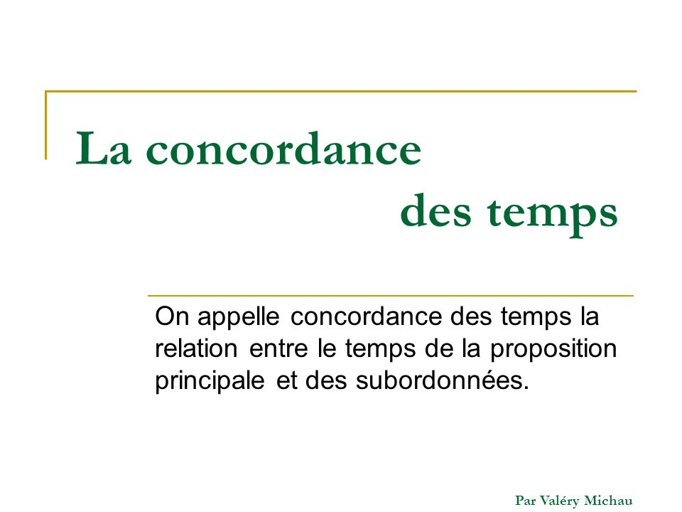 Par Valéry Michau La concordance des temps On appelle concordance des temps la relation entre le temps de la proposition principale et des subordonnée