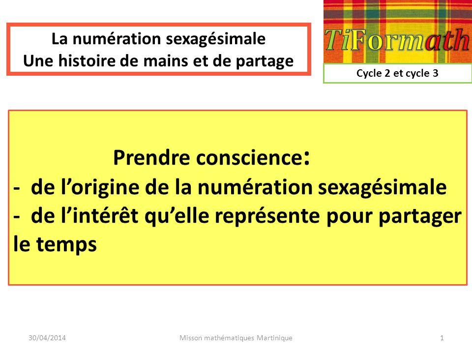 Prendre conscience : - de lorigine de la numération sexagésimale - de lintérêt quelle représente pour partager le temps 30/04/2014Misson mathématiques
