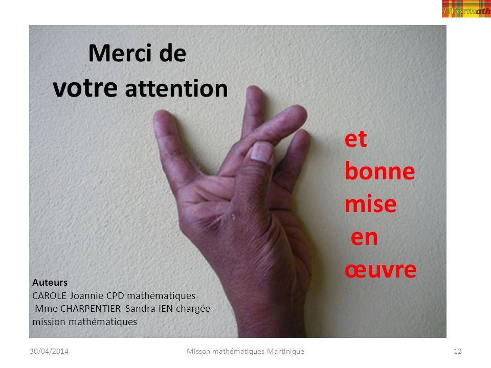 30/04/2014Misson mathématiques Martinique12 Merci de votre attention et bonne mise en œuvre Auteurs CAROLE Joannie CPD mathématiques Mme CHARPENTIER S