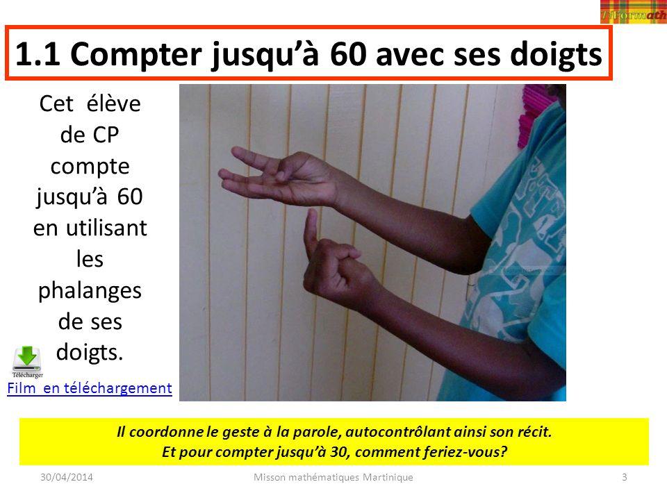 30/04/2014Misson mathématiques Martinique Cet élève de CP compte jusquà 60 en utilisant les phalanges de ses doigts. 1.1 Compter jusquà 60 avec ses do