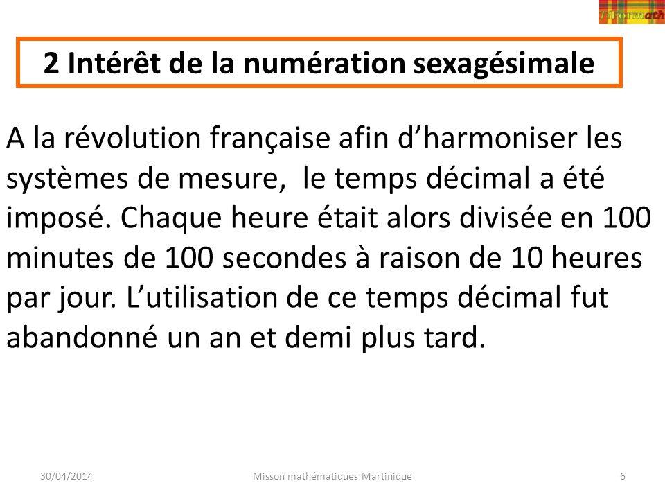 30/04/2014Misson mathématiques Martinique6 A la révolution française afin dharmoniser les systèmes de mesure, le temps décimal a été imposé. Chaque he