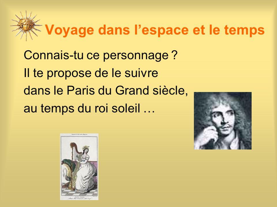 Voyage dans lespace et le temps Connais-tu ce personnage ? Il te propose de le suivre dans le Paris du Grand siècle, au temps du roi soleil …