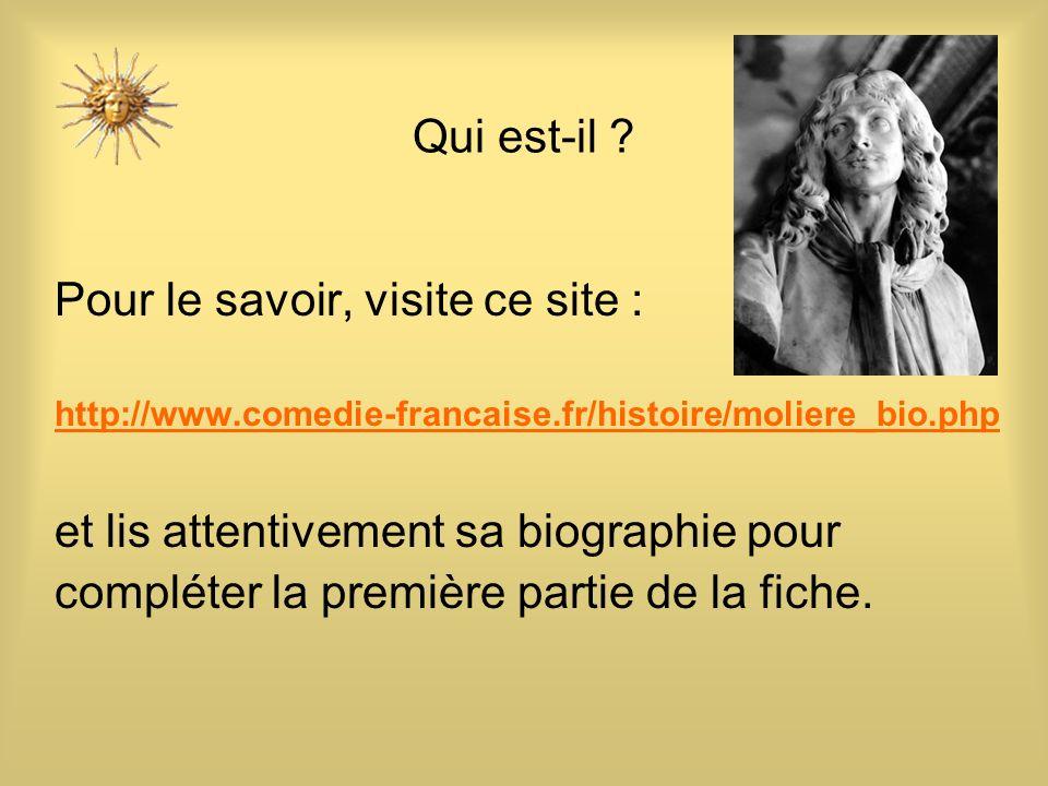 Qui est-il ? Pour le savoir, visite ce site : http://www.comedie-francaise.fr/histoire/moliere_bio.php et lis attentivement sa biographie pour complét