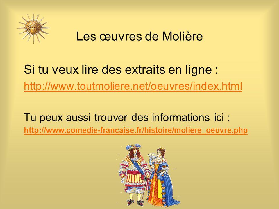 Les œuvres de Molière Si tu veux lire des extraits en ligne : http://www.toutmoliere.net/oeuvres/index.html Tu peux aussi trouver des informations ici