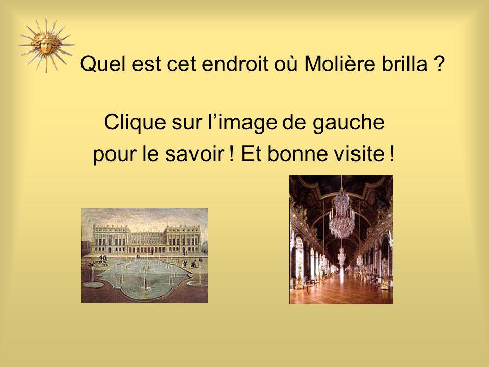 Quel est cet endroit où Molière brilla ? Clique sur limage de gauche pour le savoir ! Et bonne visite !