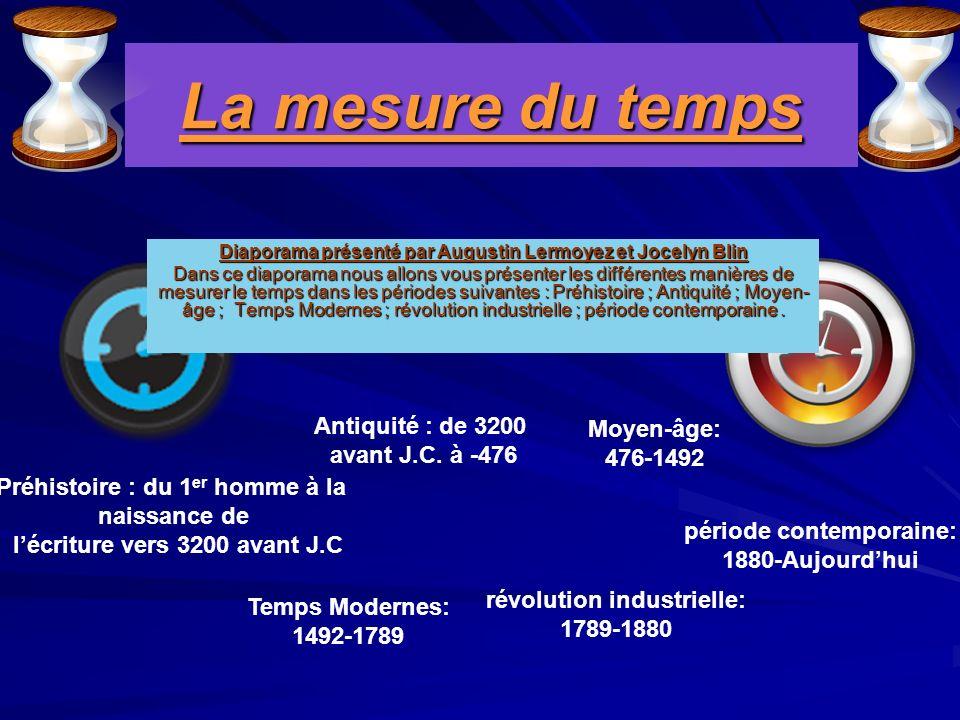 La mesure du temps Diaporama présenté par Augustin Lermoyez et Jocelyn Blin Dans ce diaporama nous allons vous présenter les différentes manières de mesurer le temps dans les périodes suivantes : Préhistoire ; Antiquité ; Moyen- âge ; Temps Modernes ; révolution industrielle ; période contemporaine.