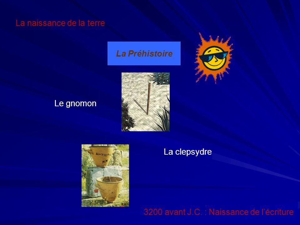 La Préhistoire La naissance de la terre Le gnomon La clepsydre 3200 avant J.C.