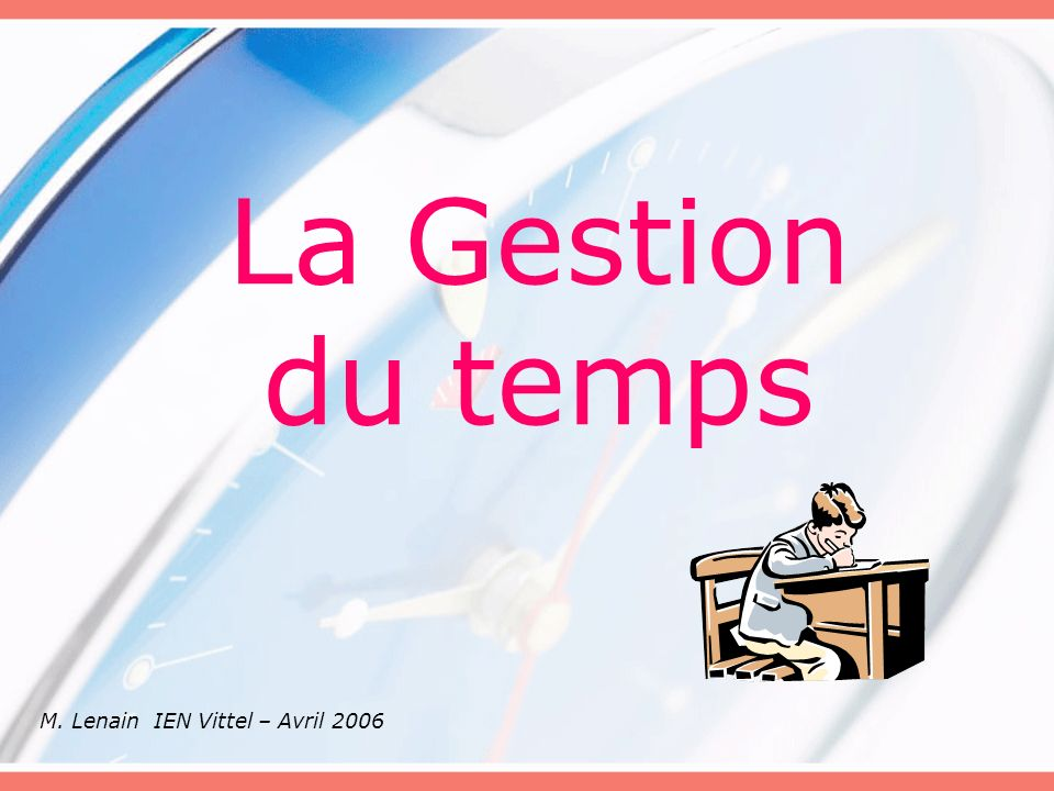 La Gestion du temps M. Lenain IEN Vittel – Avril 2006