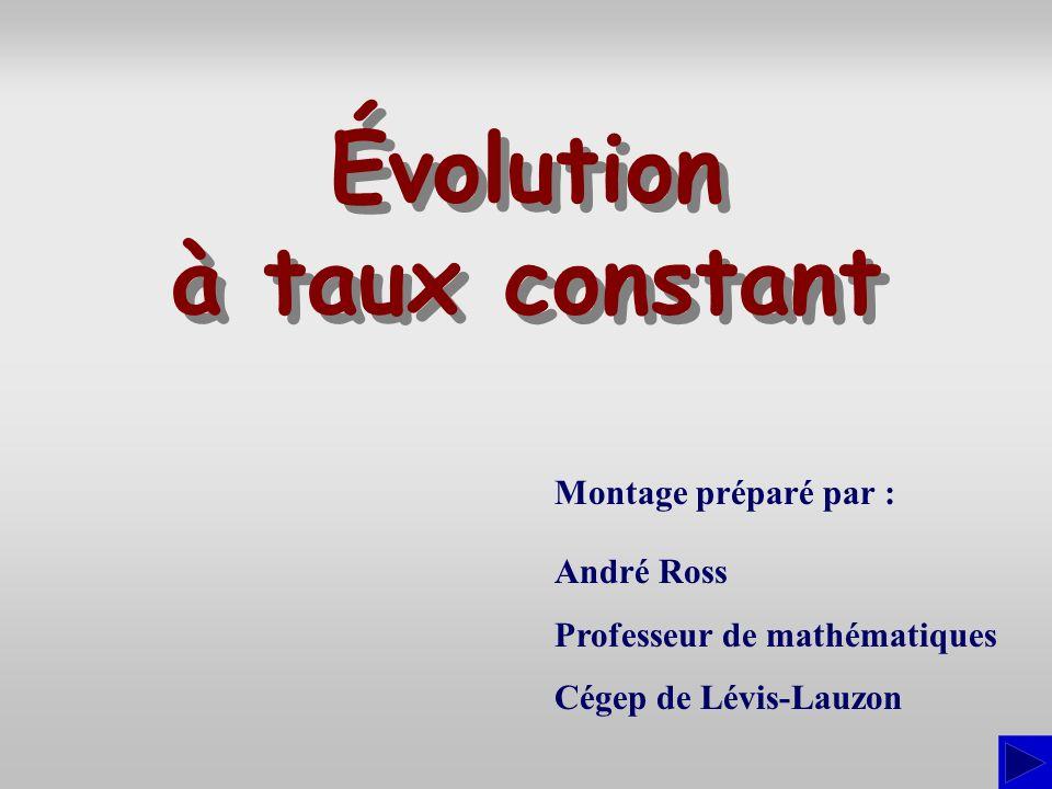Montage préparé par : André Ross Professeur de mathématiques Cégep de Lévis-Lauzon Évolution à taux constant Évolution à taux constant