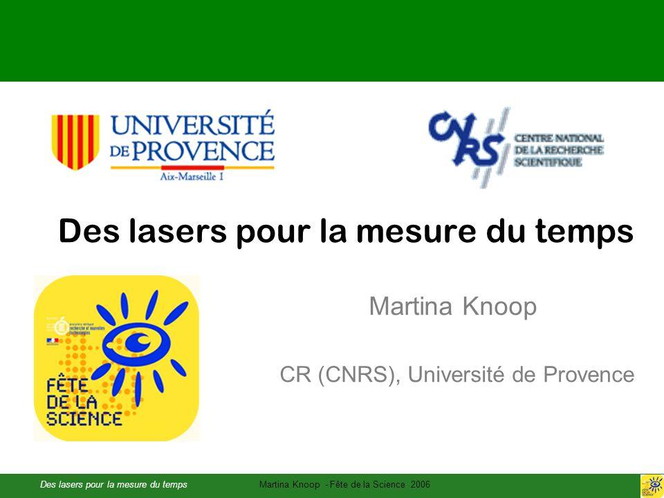 Des lasers pour la mesure du tempsMartina Knoop - Fête de la Science 2006 Des lasers pour la mesure du temps Martina Knoop CR (CNRS), Université de Provence